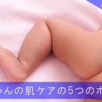 赤ちゃんの肌ケアのための5つのポイント