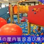 福岡県の屋内施設遊び場厳選おすすめスポット