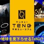 地球を見下ろすことができる「TeNQ(テンキュー)」