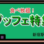 1000円前後で食べ放題!ブッフェ特集(新宿駅周辺)